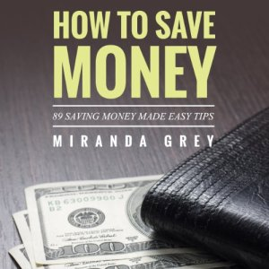 How to Save Money 89 Saving Money Made Easy Tips Audiobook By Miranda Grey cover art