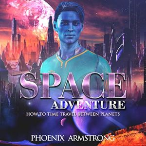 How to Time Travel Between Planets: A Funny Sci-Fi Story with Action Suspense and Romance Audiobook By Phoenix Armstrong cover art