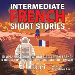 Intermediate French Short Stories: 10 Amazing Short Tales to Learn French & Quickly Grow Your Vocabulary the Fun Way! Audiobook By Touri Language Learning cover art
