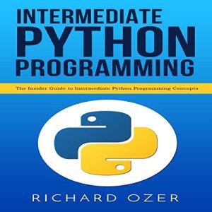 Intermediate Python Programming: The Insider Guide to Intermediate Python Programming Concepts Audiobook By Richard Ozer, Python Programming cover art