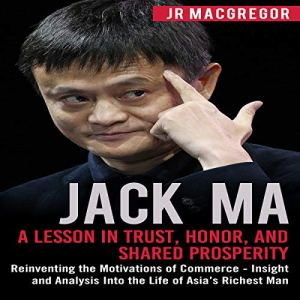 Jack Ma: A Lesson in Trust, Honor, and Shared Prosperity: Reinventing the Motivations of Commerce - Insight and Analysis Into the Life of Asia's Richest Man (Billionaire Visionaries) Audiobook By JR MacGregor cover art