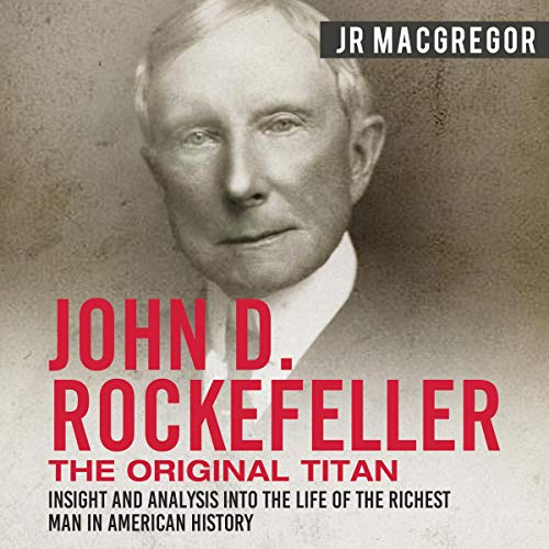 John D. Rockefeller: The Original Titan - Insight and Analysis into the Life of the Richest Man in American History Audiobook By J. R. MacGregor cover art