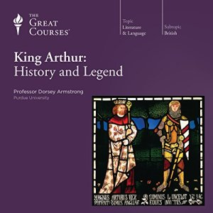 King Arthur: History and Legend Audiobook By Dorsey Armstrong, The Great Courses cover art