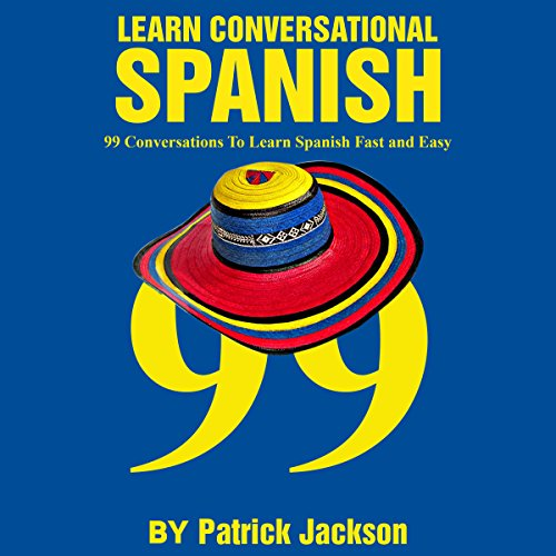 Learn Conversational Spanish: 99 Conversations to Learn Spanish Fast and Easy Audiobook By Patrick Jackson cover art