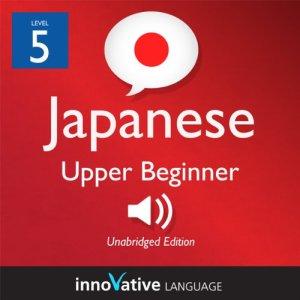 Learn Japanese - Level 5: Upper Beginner Japanese, Volume 2: Lessons 1-25 Audiobook By Innovative Language Learning cover art