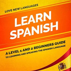 Learn Spanish: A Level 1 and 2 Beginners Guide to Learning and Speaking the Spanish Language Audiobook By Love New Languages cover art