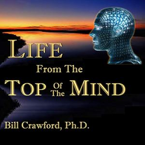 Life from the Top of the Mind Audiobook By Bill Crawford PhD cover art