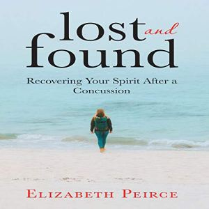 Lost And Found: Recovering Your Spirit After a Concussion Audiobook By Elizabeth Peirce cover art