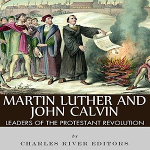 Martin Luther and John Calvin: Leaders of the Protestant Reformation Audiobook By Charles River Editors cover art