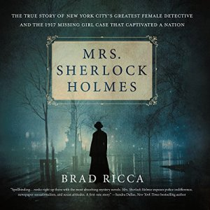 Mrs. Sherlock Holmes: The True Story of New York City's Greatest Female Detective and the 1917 Missing Girl Case That Captivated a Nation Audiobook By Brad Ricca cover art