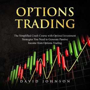Options Trading: The Simplified Crash Course with Optimal Investment Strategies You Need to Generate Passive Income from Options Trading Audiobook By David Johnson cover art