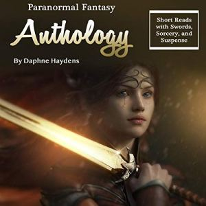 Paranormal Fantasy Anthology: Short Reads with Swords, Sorcery, and Suspense Audiobook By Daphne Haydens cover art