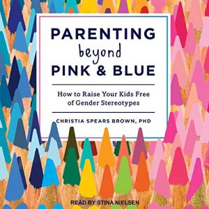 Parenting Beyond Pink & Blue Audiobook By Christia Spears Brown PhD cover art