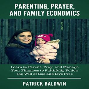 Parenting, Prayer, and Family Economics Audiobook By Patrick Baldwin cover art