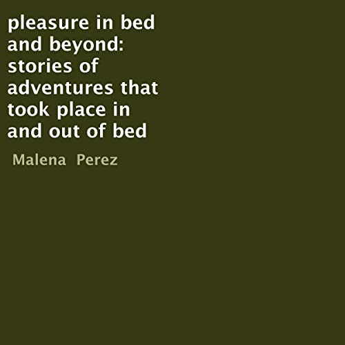 Pleasure in Bed and Beyond: Stories of Adventures That Took Place in and Out of Bed Audiobook By Malena Perez cover art
