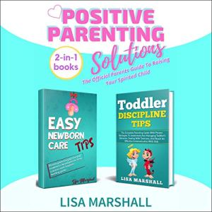 Positive Parenting Solutions 2-in-1 Books: Easy Newborn Care Tips & Toddler Discipline Tips Audiobook By Lisa Marshall cover art