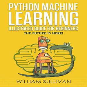 Python Machine Learning Guide for Beginners & Intermediates: The Future Is Here! Audiobook By William Sullivan cover art