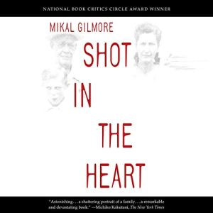 Shot in the Heart Audiobook By Mikal Gilmore cover art
