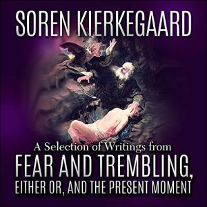 Soren Kierkegaard: A Selection of Writings from Fear and Trembling, Either Or, and The Present Moment Audiobook By Soren Kierkegaard cover art