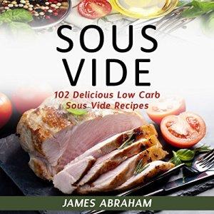 Sous Vide: 102 Delicious Low-Carb Sous Vide Recipes Audiobook By James Abraham cover art