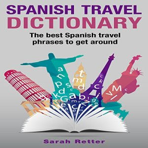 Spanish Travel Dictionary: The Best Spanish Travel Phrases to Get Around Audiobook By Sarah Retter cover art
