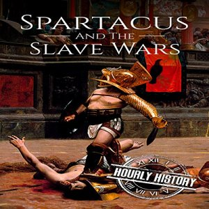 Spartacus and the Slave Wars: A History From Beginning to End Audiobook By Hourly History cover art