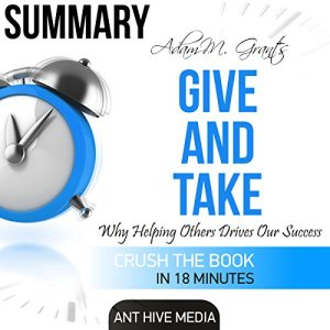 Summary of Adam M. Grant's Give and Take: Why Helping Others Drives Our Success Audiobook By Ant Hive Media cover art