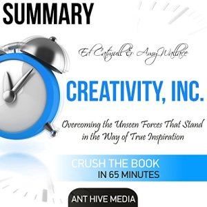 Summary of Ed Catmull & Amy Wallace's Creativity, Inc: Overcoming the Unseen Forces That Stand in the Way of True Inspiration Audiobook By Ant Hive Media cover art
