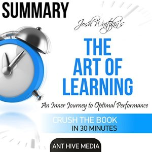 Summary of The Art of Learning by Josh Waitzkin: An Inner Journey to Optimal Performance Audiobook By Ant Hive Media cover art