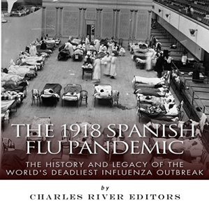 The 1918 Spanish Flu Pandemic: The History and Legacy of the World's Deadliest Influenza Outbreak Audiobook By Charles River Editors cover art