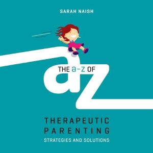 The A-Z of Therapeutic Parenting Audiobook By Sarah Naish cover art