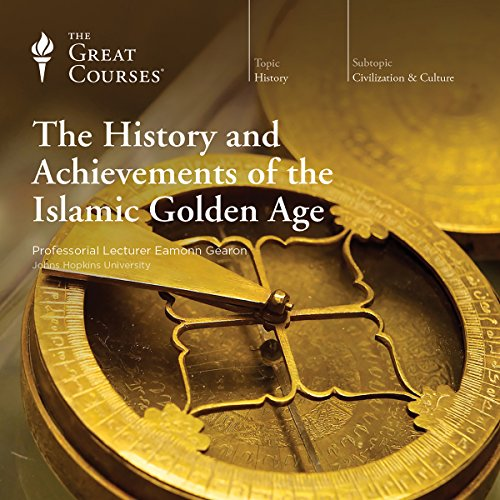 The History and Achievements of the Islamic Golden Age Audiobook By Eamonn Gearon, The Great Courses cover art