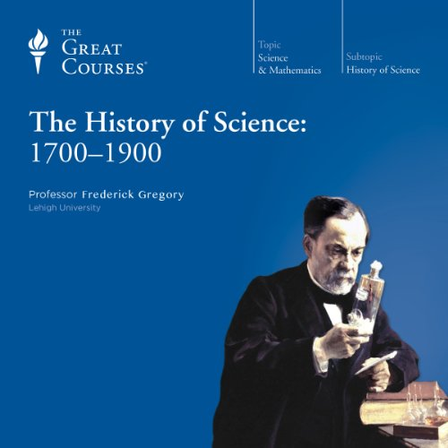 The History of Science: 1700-1900 Audiobook By Frederick Gregory, The Great Courses cover art