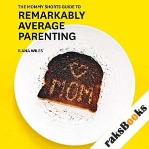 The Mommy Shorts Guide to Remarkably Average Parenting Audiobook By Ilana Wiles cover art