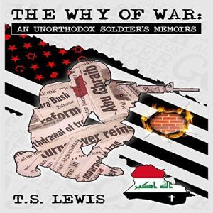 The Why of War: An Unorthodox Soldier's Memoirs Audiobook By T.S. Lewis cover art