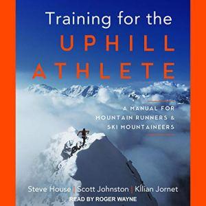 Training for the Uphill Athlete Audiobook By Steve House, Scott Johnston, Kilian Jornet cover art