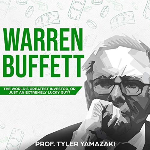 Warren Buffett: The World's Greatest Investor, or Just an Extremely Lucky Guy? Audiobook By Prof. Tyler Yamazaki cover art