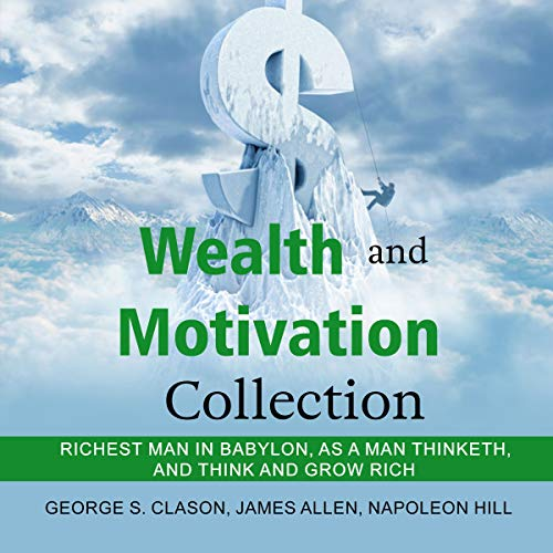Wealth and Motivation Collection: Richest Man in Babylon, As a Man Thinketh, and Think and Grow Rich Audiobook By George S. Clason, James Allen, Napoleon Hill cover art
