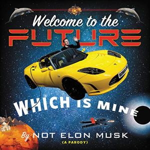 Welcome to the Future Which Is Mine Audiobook By Not Elon Musk, Scott Dikkers cover art