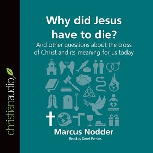 Why Did Jesus Have to Die?: And Other Questions About the Cross of Christ and Its Meaning for Us Today Audiobook By Marcus Nodder cover art