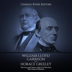 William Lloyd Garrison and Horace Greeley: The Lives and Careers of the Civil War Era's Most Famous Publishers Audiobook By Charles River Editors cover art