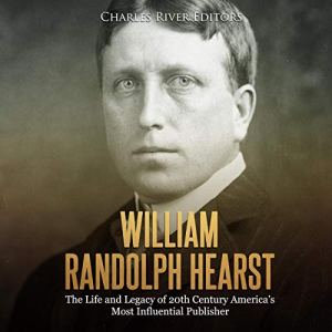 William Randolph Hearst: The Life and Legacy of 20th Century America's Most Influential Publisher Audiobook By Charles River Editors cover art