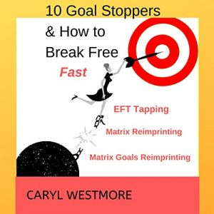 10 Goal Stoppers and How to Break Free: EFT Tapping, Matrix Reimprinting, Matrix Goals Reimprinting Audiobook By Caryl Westmore cover art