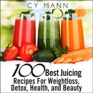 100 Best Juicing Recipes - For Weightless, Detox, Health, and Beauty Audiobook By Cy Mann cover art