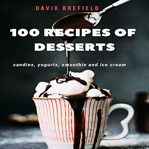 100 Recipes of Desserts: Candies, Yogurts, Smoothie, and Ice Cream: The Recipes of the Most Delicious Desserts from Around the World. Quick to Prepare. Audiobook By David Brefield cover art