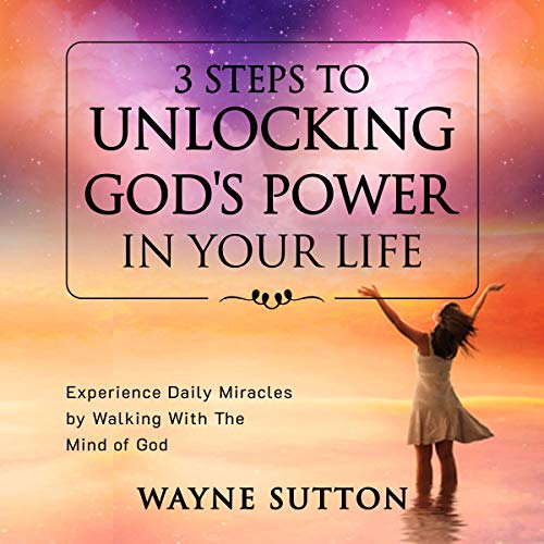 3 Steps to Unlocking God's Power in Your Life Audiobook By Wayne Sutton cover art