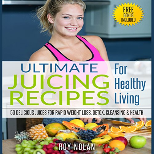 50 Delicious Juices for Rapid Weight Loss, Detox, Cleansing and Health Audiobook By Roy Nolan cover art