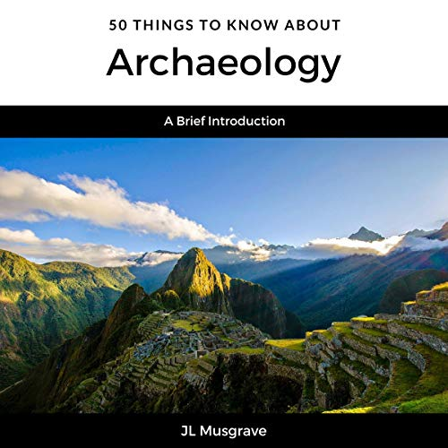 50 Things to Know About Archaeology Audiobook By JL Musgrave, 50 Things To Know cover art