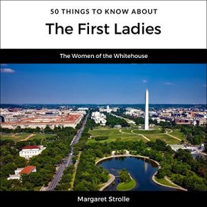 50 Things to Know About the First Ladies Audiobook By Margaret Strolle, 50 Things to Know cover art