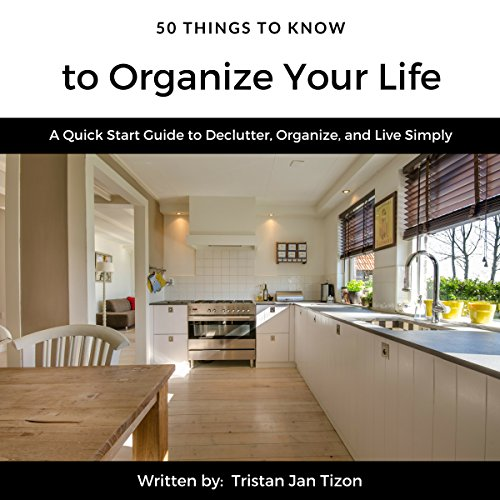 50 Things to Know to Organize Your Life: A Quick Start Guide to Declutter, Organize, and Live Simply Audiobook By Tristan Jan Tizon cover art